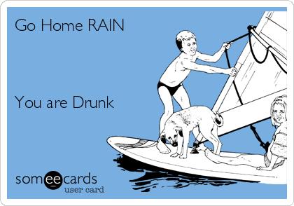 Go Home RAIN    You are Drunk