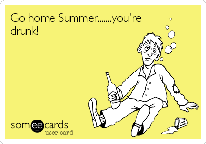 Go home Summer.......you're drunk!