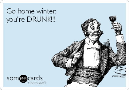 Go home winter, you're DRUNK!!!