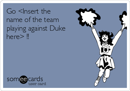Go <Insert the name of the team playing against Duke here> !!