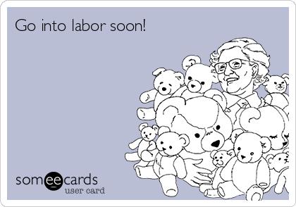 Go into labor soon!