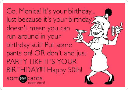 Go, Monica! It's your birthday... Just because it's your birthday doesn't mean you can  run around in your  birthday suit! Put some  pants on! OR don't and just  PARTY LIKE IT'S YOUR  BIRTHDAY!!!! Happy 50th!