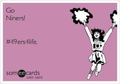 Go Niners!   #49ers4life.
