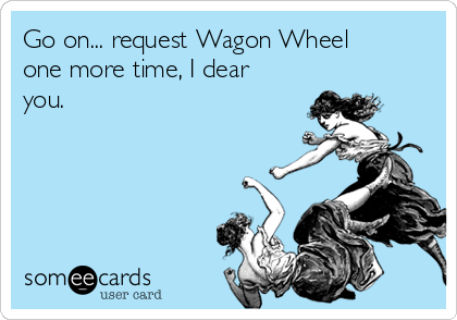 Go on... request Wagon Wheel one more time, I dear you.