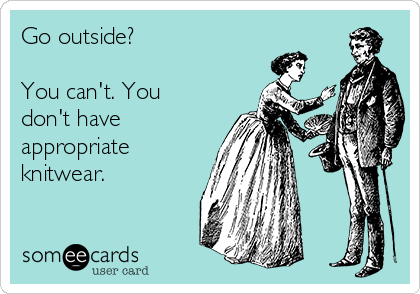 Go outside?  You can't. You don't have appropriate knitwear.