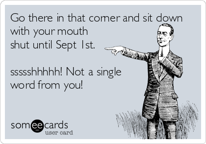 Go there in that corner and sit down with your mouth shut until Sept 1st.  ssssshhhhh! Not a single word from you!