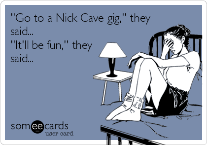 ''Go to a Nick Cave gig,'' they said... ''It'll be fun,'' they said...