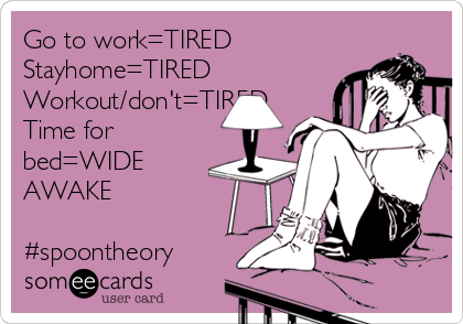 Go to work=TIRED Stayhome=TIRED Workout/don't=TIRED Time for bed=WIDE AWAKE  #spoontheory
