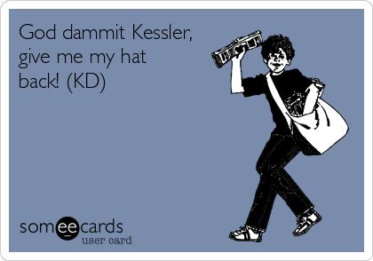 God dammit Kessler, give me my hat back! (KD)