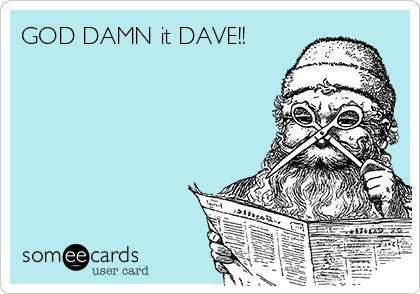 GOD DAMN it DAVE!!