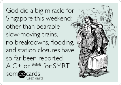 God did a big miracle for Singapore this weekend: other than bearable slow-moving trains, no breakdowns, flooding, and station closures have so far been reported.  A C+ or *** for SMRT!