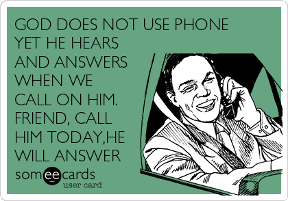 GOD DOES NOT USE PHONE YET HE HEARS AND ANSWERS WHEN WE CALL ON HIM. FRIEND, CALL HIM TODAY,HE WILL ANSWER
