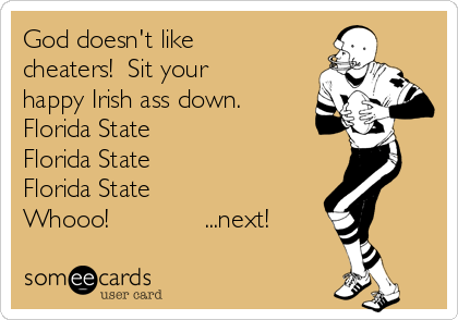 God doesn't like cheaters!  Sit your happy Irish ass down. Florida State Florida State Florida State Whooo!             ...next!