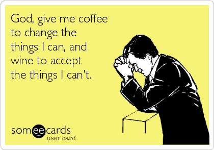 God, give me coffee to change the things I can, and wine to accept the things I can't.