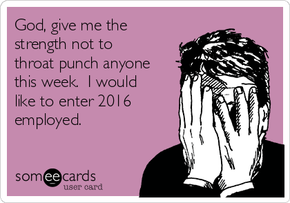 God, give me the strength not to throat punch anyone this week.  I would like to enter 2016 employed.