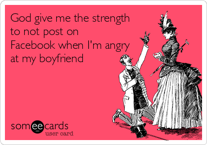 God give me the strength to not post on Facebook when I'm angry at my boyfriend
