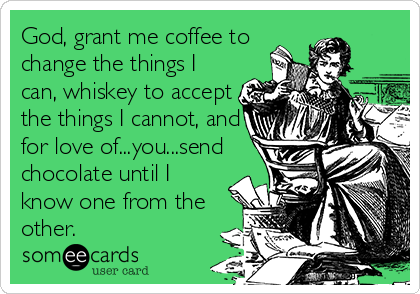 God, grant me coffee to change the things I can, whiskey to accept the things I cannot, and for love of...you...send chocolate until I know one from the other.
