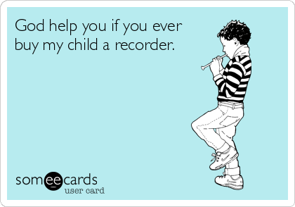 God help you if you ever buy my child a recorder.