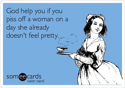 God help you if you piss off a woman on a day she already doesn't feel pretty.