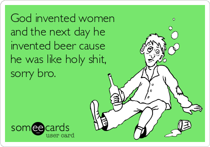 God invented women and the next day he invented beer cause he was like holy shit, sorry bro.