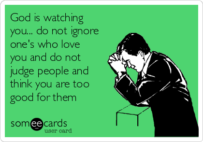 God is watching you... do not ignore one's who love you and do not judge people and think you are too good for them