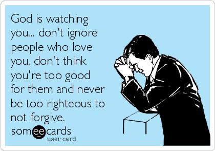 God is watching you... don't ignore people who love you, don't think you're too good for them and never be too righteous to not forgive.