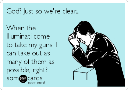 God? Just so we're clear...  When the Illuminati come to take my guns, I can take out as many of them as possible, right?