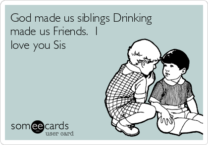 God made us siblings Drinking made us Friends.  I love you Sis