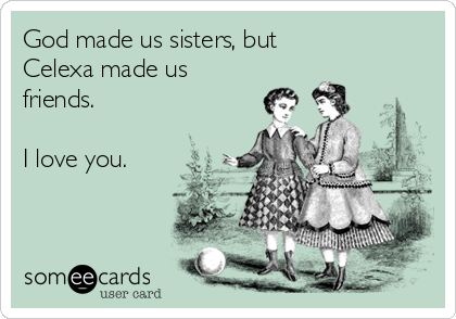 God made us sisters, but  Celexa made us friends.  I love you.