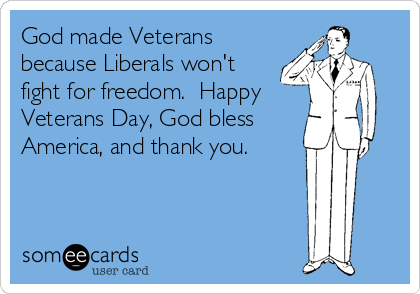 God made Veterans because Liberals won't fight for freedom.  Happy Veterans Day, God bless America, and thank you.
