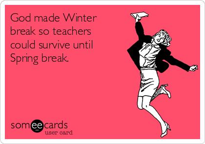 God made Winter break so teachers could survive until Spring break.