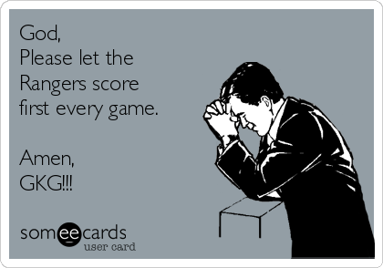 God, Please let the Rangers score first every game.  Amen, GKG!!!
