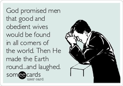 God promised men that good and obedient wives would be found in all corners of the world. Then He made the Earth round...and laughed.