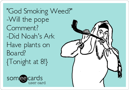 """""""God Smoking Weed?"""" -Will the pope Comment?   -Did Noah's Ark Have plants on Board?  {Tonight at 8!}"""