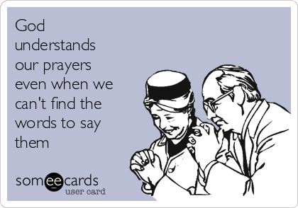God understands our prayers even when we can't find the words to say them
