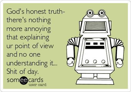 God's honest truth- there's nothing more annoying that explaining ur point of view and no one understanding it... Shit of day.