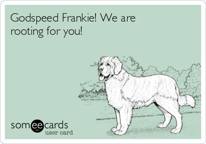 Godspeed Frankie! We are rooting for you!