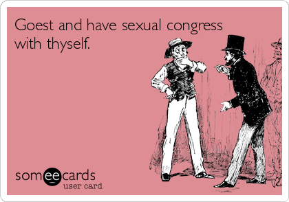 Goest and have sexual congress with thyself.