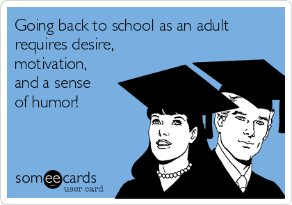 Going back to school as an adult requires desire, motivation, and a sense of humor!