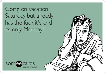 Going on vacation Saturday but already has the fuck it's and its only Monday!!