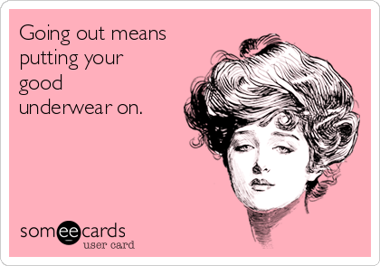 Going out means putting your good underwear on.