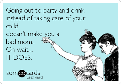 Going out to party and drink instead of taking care of your child doesn't make you a bad mom..  Oh wait.... IT DOES.