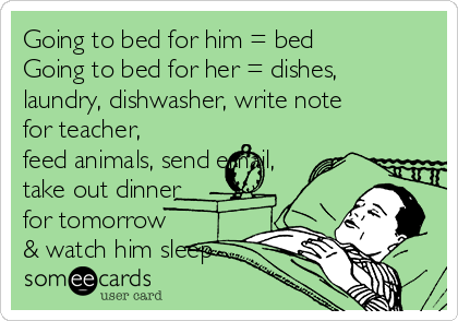 Going to bed for him = bed Going to bed for her = dishes, laundry, dishwasher, write note for teacher, feed animals, send email, take out dinner for tomorrow & watch him sleep