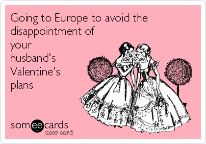 Going to Europe to avoid the disappointment of your husband's Valentine's plans
