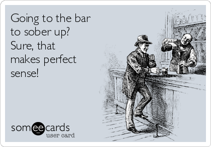 Going to the bar to sober up? Sure, that makes perfect sense!