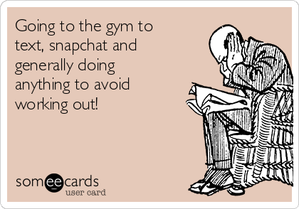 Going to the gym to text, snapchat and generally doing anything to avoid working out!