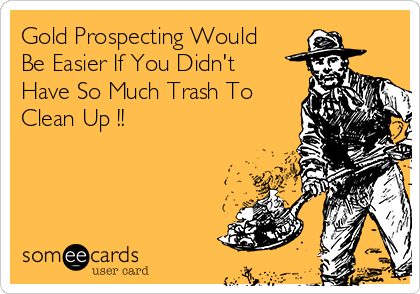 Gold Prospecting Would Be Easier If You Didn't Have So Much Trash To Clean Up !!