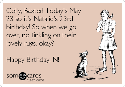 Golly, Baxter! Today's May 23 so it's Natalie's 23rd birthday! So when we go over, no tinkling on their lovely rugs, okay?   Happy Birthday, N!