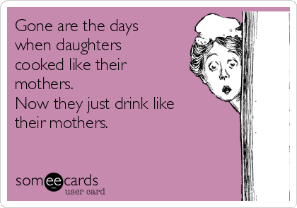 Gone are the days when daughters cooked like their mothers. Now they just drink like their mothers.