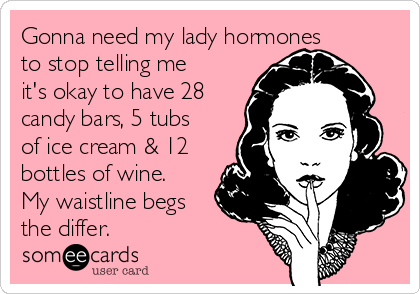 Gonna need my lady hormones to stop telling me it's okay to have 28 candy bars, 5 tubs of ice cream & 12 bottles of wine. My waistline begs the differ.